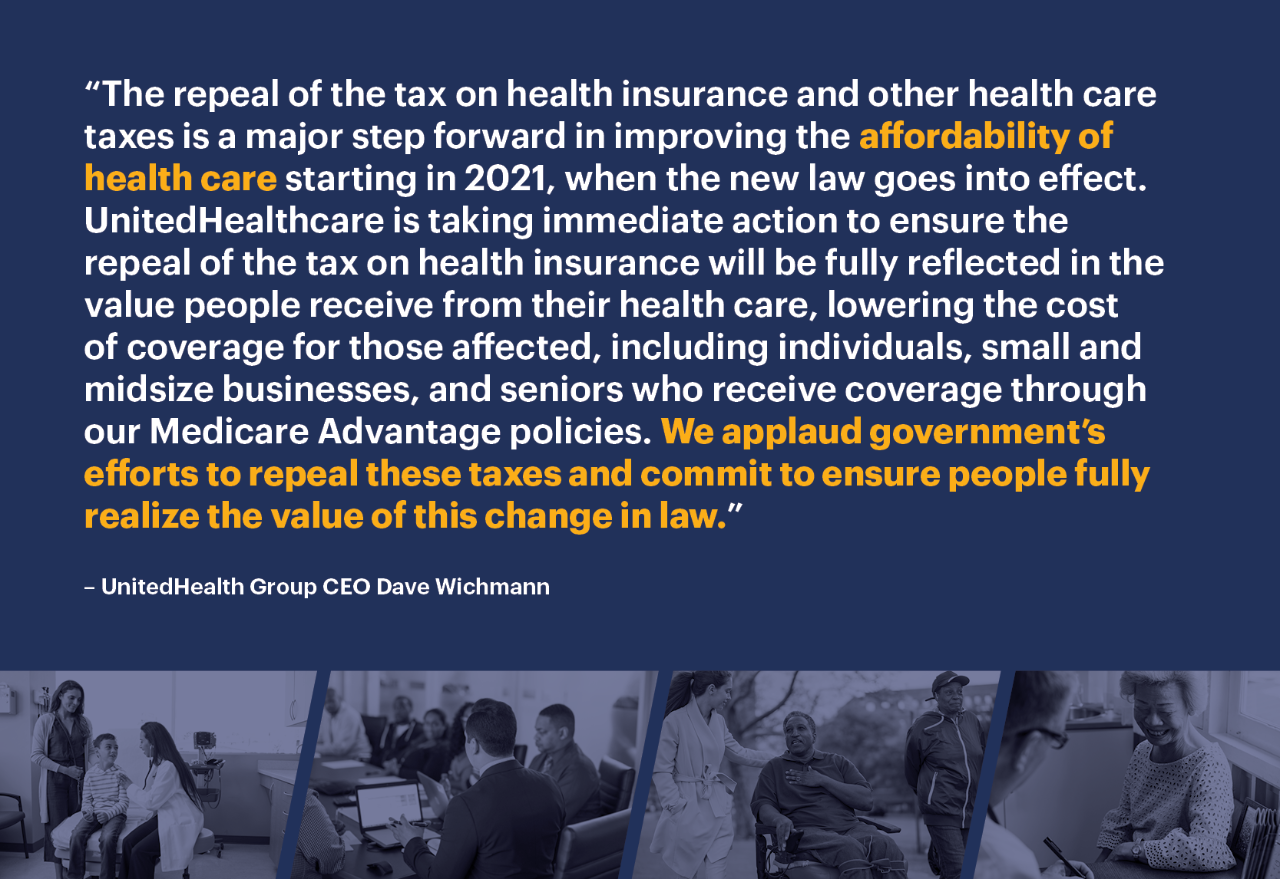 """The repeal of the tax on health insurance and other health care taxes is a major step forward in improving the affordability of health care starting in 2021, when the new law goes into effect. UnitedHealthcare is taking immediate action to ensure the repeal of the tax on health insurance will be fully reflected in the value people receive from their health care, lowering the cost of coverage for those affected, including individuals, small and midsize businesses, and seniors who receive coverage through our Medicare Advantage policies. We applaud government's efforts to repeal these taxes and commit to ensure people fully realize the value of this change in law."""
